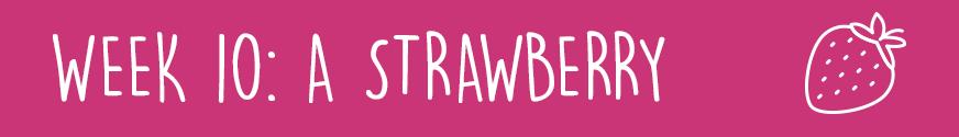 First Trimester Week 10: A strawberry
